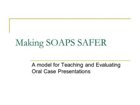 Making SOAPS SAFER A model for Teaching and Evaluating Oral Case Presentations.