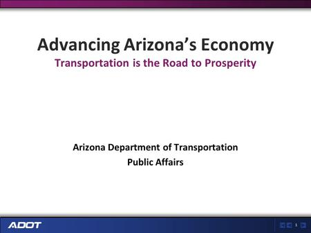 1 Advancing Arizona's Economy Transportation is the Road to Prosperity Arizona Department of Transportation Public Affairs.