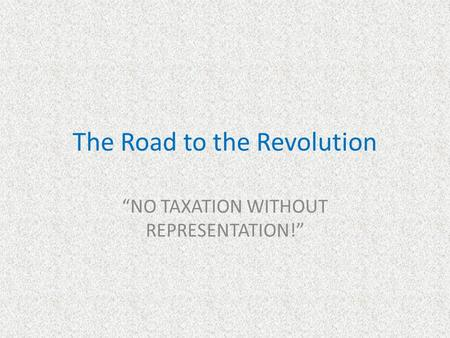 "The Road to the Revolution ""NO TAXATION WITHOUT REPRESENTATION!"""