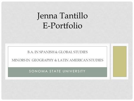 SONOMA STATE UNIVERSITY B.A. IN SPANISH & GLOBAL STUDIES MINORS IN GEOGRAPHY & LATIN AMERICAN STUDIES Jenna Tantillo E-Portfolio.