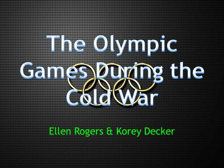 Ellen Rogers & Korey Decker. Introduction  Cold War  11 Olympic Games.