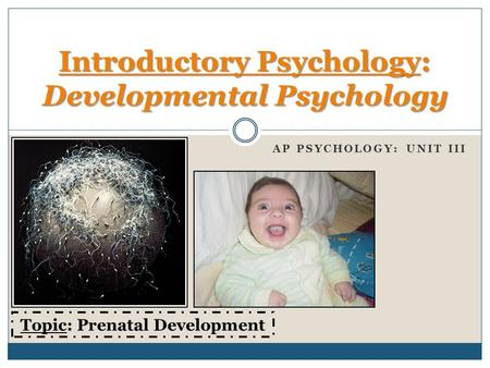 AP PSYCHOLOGY: UNIT III Introductory Psychology: Developmental Psychology Topic: Prenatal Development.