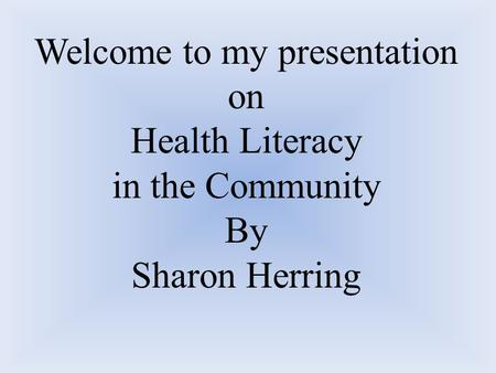 Welcome to my presentation on Health Literacy in the Community By Sharon Herring.