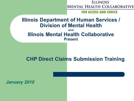 Illinois Department of Human Services / Division of Mental Health and Illinois Mental Health Collaborative Present January 2010 CHP Direct Claims Submission.