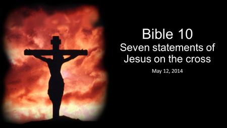 Bible 10 Seven statements of Jesus on the cross May 12, 2014.