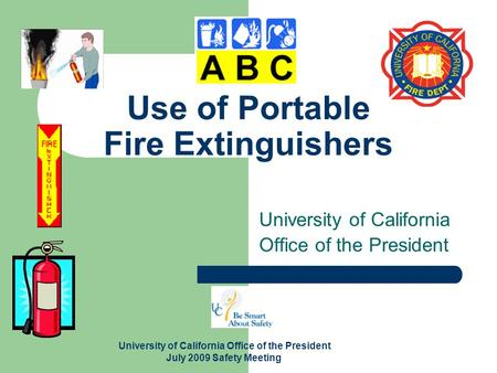 University of California Office of the President July 2009 Safety Meeting Use of Portable Fire Extinguishers University of California Office of the President.