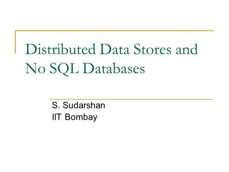 Distributed Data Stores and No SQL Databases S. Sudarshan IIT Bombay.