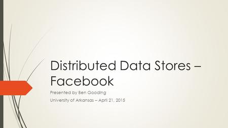 Distributed Data Stores – Facebook Presented by Ben Gooding University of Arkansas – April 21, 2015.