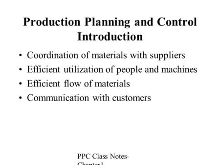 PPC Class Notes- Chapter1 Production Planning and Control Introduction Coordination of materials with suppliers Efficient utilization of people and machines.