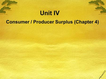 Unit IV Consumer / Producer Surplus (Chapter 4) In this chapter, look for the answers to these questions:  What is consumer surplus? How is it related.