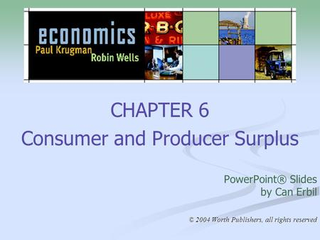 CHAPTER 6 Consumer and Producer Surplus PowerPoint® Slides by Can Erbil © 2004 Worth Publishers, all rights reserved.