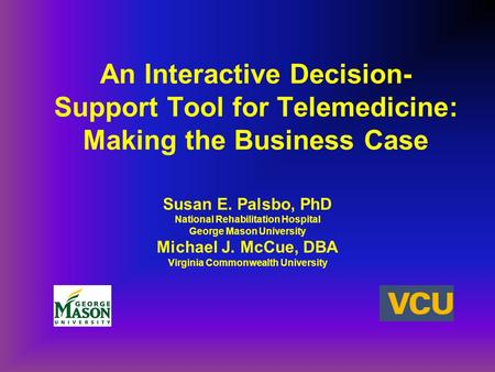 An Interactive Decision- Support Tool for Telemedicine: Making the Business Case Susan E. Palsbo, PhD National Rehabilitation Hospital George Mason University.