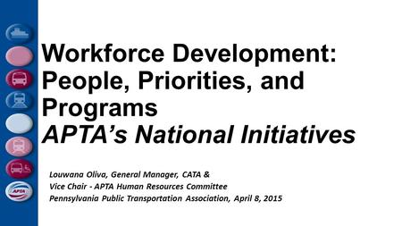 Workforce Development: People, Priorities, and Programs APTA's National Initiatives Louwana Oliva, General Manager, CATA & Vice Chair - APTA Human Resources.