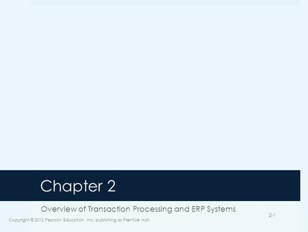 Chapter 2 Overview of Transaction Processing and ERP Systems Copyright © 2012 Pearson Education, Inc. publishing as Prentice Hall 2-1.