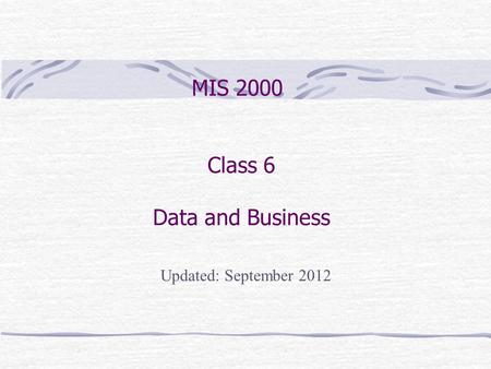 Class 6 Data and Business MIS 2000 Updated: September 2012.