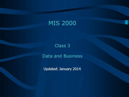 Class 3 Data and Business MIS 2000 Updated: January 2014.