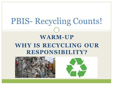 WARM-UP WHY IS RECYCLING OUR RESPONSIBILITY? PBIS- Recycling Counts!