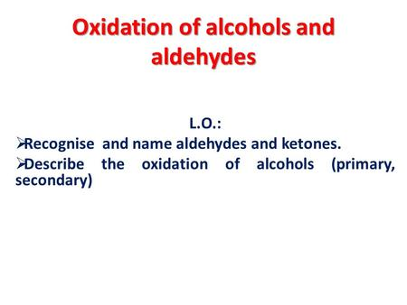 Oxidation of alcohols and aldehydes L.O.:  Recognise and name aldehydes and ketones.  Describe the oxidation of alcohols (primary, secondary)