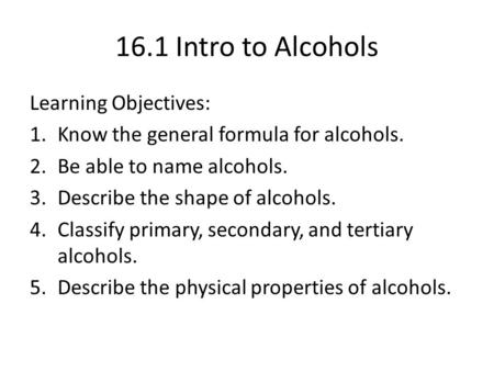 16.1 Intro to Alcohols Learning Objectives: 1.Know the general formula for alcohols. 2.Be able to name alcohols. 3.Describe the shape of alcohols. 4.Classify.