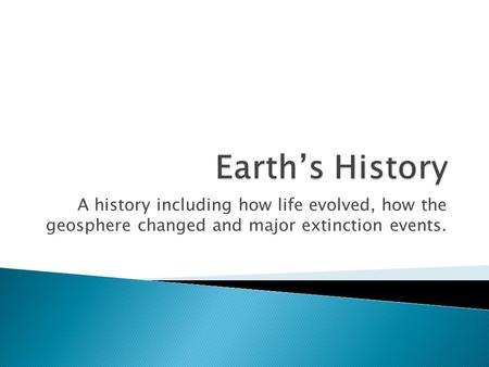 A history including how life evolved, how the geosphere changed and major extinction events.