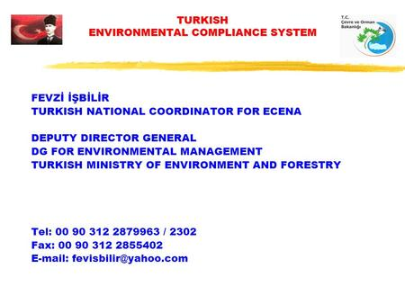 TURKISH ENVIRONMENTAL COMPLIANCE SYSTEM FEVZİ İŞBİLİR TURKISH NATIONAL COORDINATOR FOR ECENA DEPUTY DIRECTOR GENERAL DG FOR ENVIRONMENTAL MANAGEMENT TURKISH.