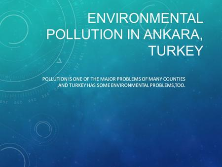 ENVIRONMENTAL POLLUTION IN ANKARA, TURKEY POLLUTION IS ONE OF THE MAJOR PROBLEMS OF MANY COUNTIES AND TURKEY HAS SOME ENVIRONMENTAL PROBLEMS,TOO.