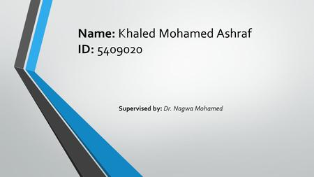 Name: Khaled Mohamed Ashraf ID: 5409020 Supervised by: Dr. Nagwa Mohamed.