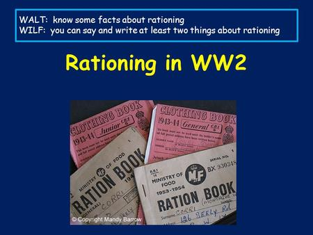 WALT: know some facts about rationing WILF: you can say and write at least two things about rationing Rationing in WW2.