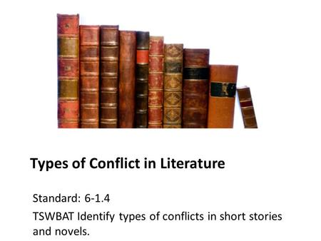 Types of Conflict in Literature Standard: 6-1.4 TSWBAT Identify types of conflicts in short stories and novels.