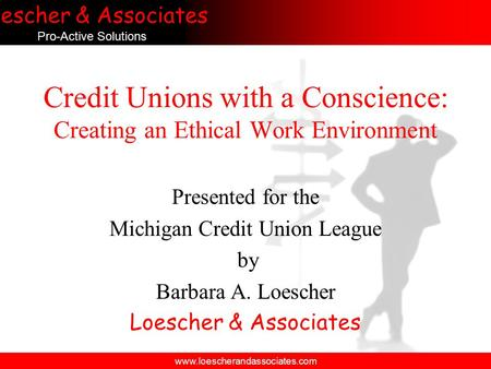 Loescher & Associates Pro-Active Solutions www.loescherandassociates.com Credit Unions with a Conscience: Creating an Ethical Work Environment Presented.