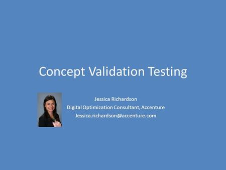 Concept Validation Testing Jessica Richardson Digital Optimization Consultant, Accenture