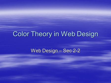 Color Theory in Web Design Web Design – Sec 2-2. Objectives  The student will: –Have a better understanding of effective use of color on the web. –Be.