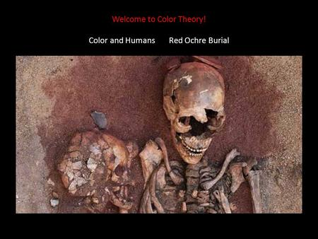 Welcome to Color Theory! Color and Humans Red Ochre Burial.