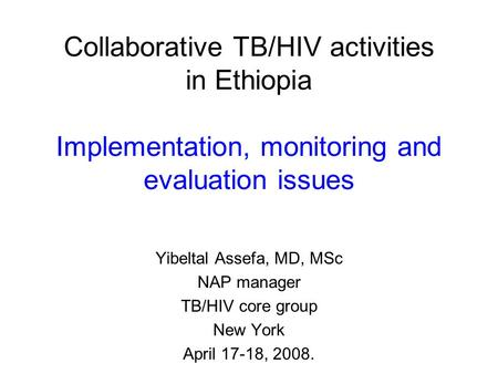 Collaborative TB/HIV activities in Ethiopia Implementation, monitoring and evaluation issues Yibeltal Assefa, MD, MSc NAP manager TB/HIV core group New.