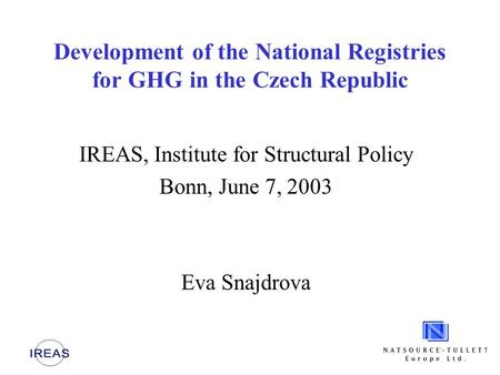 Development of the National Registries for GHG in the Czech Republic IREAS, Institute for Structural Policy Bonn, June 7, 2003 Eva Snajdrova.