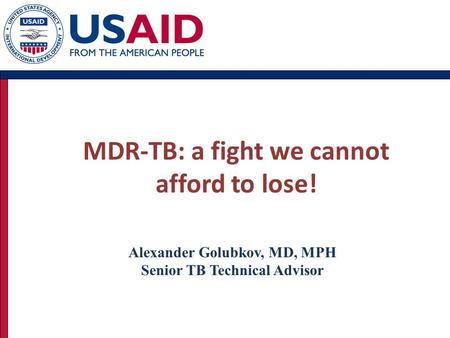 MDR-TB: a fight we cannot afford to lose! Alexander Golubkov, MD, MPH Senior TB Technical Advisor.
