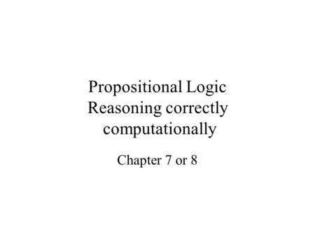 Propositional Logic Reasoning correctly computationally Chapter 7 or 8.