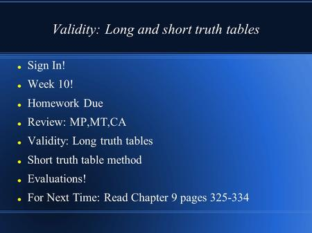 Validity: Long and short truth tables Sign In! Week 10! Homework Due Review: MP,MT,CA Validity: Long truth tables Short truth table method Evaluations!