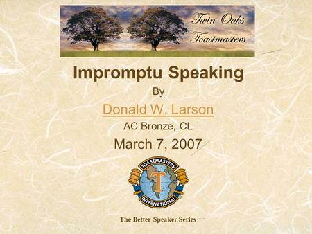 Impromptu Speaking By Donald W. Larson AC Bronze, CL March 7, 2007 The Better Speaker Series.