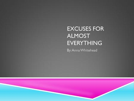 EXCUSES FOR ALMOST EVERYTHING By: Anna Whitehead.