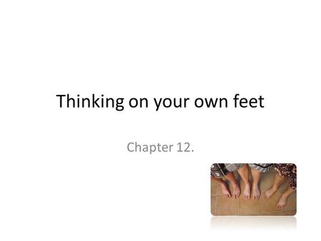 Thinking on your own feet Chapter 12.. Thinking on your own feet Being able to organize one's own idea quickly & speak about a subject without advance.