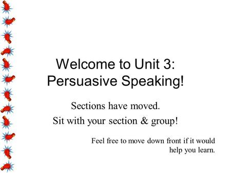 Welcome to Unit 3: Persuasive Speaking! Sections have moved. Sit with your section & group! Feel free to move down front if it would help you learn.