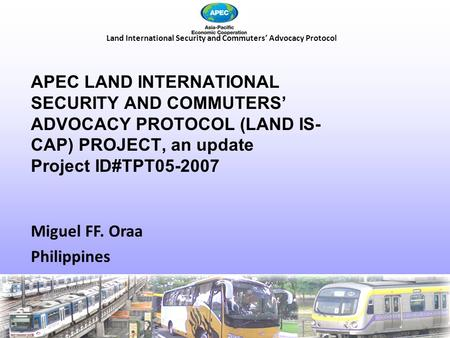 <strong>Land</strong> International Security and Commuters' Advocacy Protocol Miguel FF. Oraa Philippines APEC <strong>LAND</strong> INTERNATIONAL SECURITY AND COMMUTERS' ADVOCACY PROTOCOL.