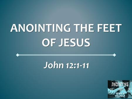 ANOINTING THE FEET OF JESUS John 12:1-11. Anointing the Feet of Jesus John 12:1-11 John 12:1-11 Matthew 26:6-13 Matthew 26:6-13 Mark 14:3-11 Mark 14:3-11.