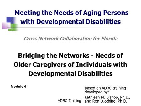 ADRC Training1 Meeting the Needs of Aging Persons with Developmental Disabilities Cross Network Collaboration for Florida Bridging the Networks - Needs.