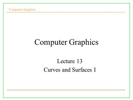 Computer Graphics Lecture 13 Curves and Surfaces I.