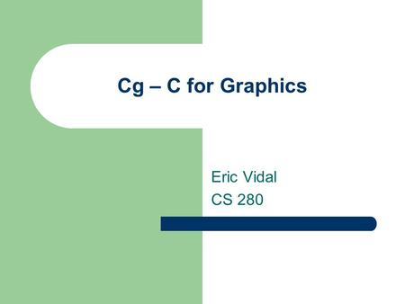 Cg – C for Graphics Eric Vidal CS 280. History General graphics processing languages – Renderman shading language (1988) Assembly languages for graphics.