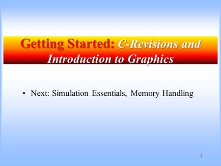 1 Getting Started: C-Revisions and Introduction to Graphics Next: Simulation Essentials, Memory Handling.