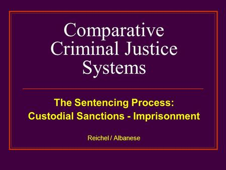 Comparative Criminal Justice Systems The Sentencing Process: Custodial Sanctions - Imprisonment Reichel / Albanese.