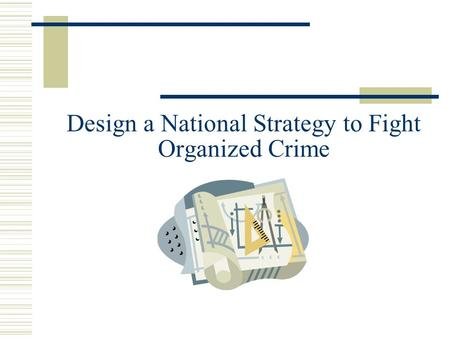 Design a National Strategy to Fight Organized Crime.